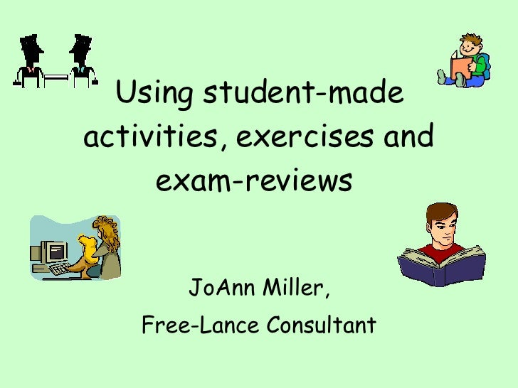 Using student-made activities, exercises and exam-reviews   JoAnn Miller, Free-Lance Consultant