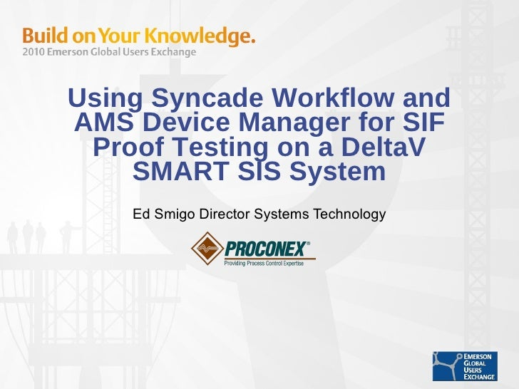 Using Syncade Workflow and AMS Device Manager for SIF Proof Testing on a DeltaV SMART SIS System Ed Smigo Director Systems...