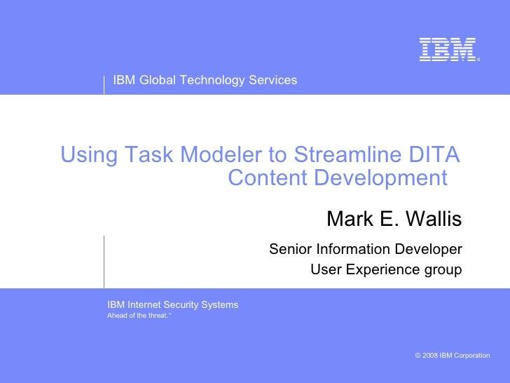 Using Task Modeler to Streamline DITA Content Development  Mark E. Wallis Senior Information Developer User Experience group