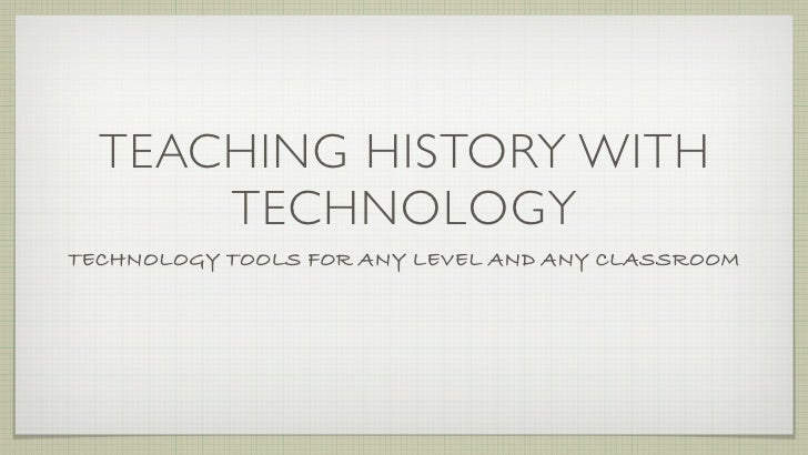 TEACHING HISTORY WITH        TECHNOLOGY TECHNOLOGY TOOLS FOR ANY LEVEL AND ANY CLASSROOM