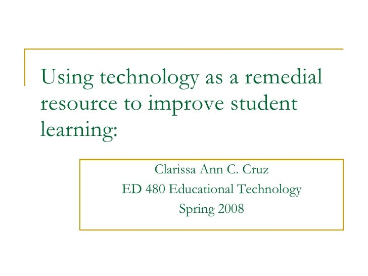 Using technology as a remedial resource to improve student learning: Clarissa Ann C. Cruz ED 480 Educational Technology Sp...