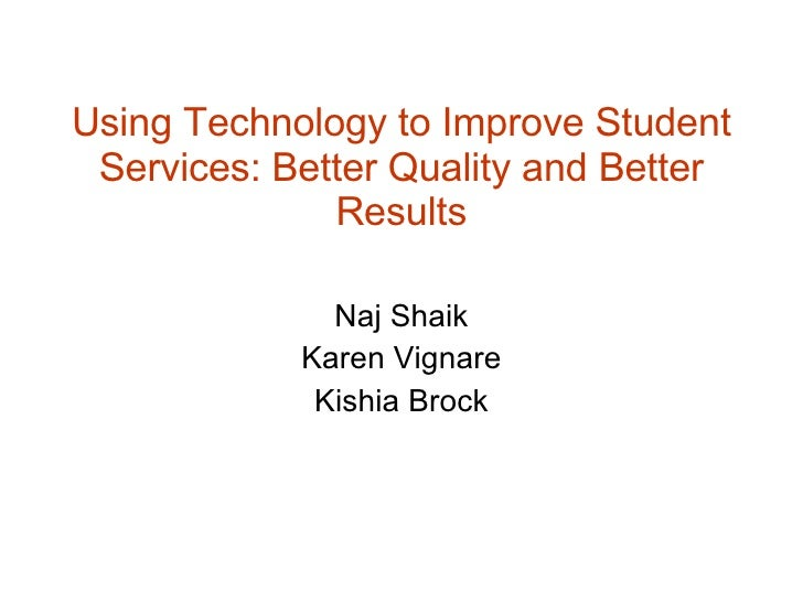 Using Technology to Improve Student Services: Better Quality and Better Results Naj Shaik Karen Vignare Kishia Brock