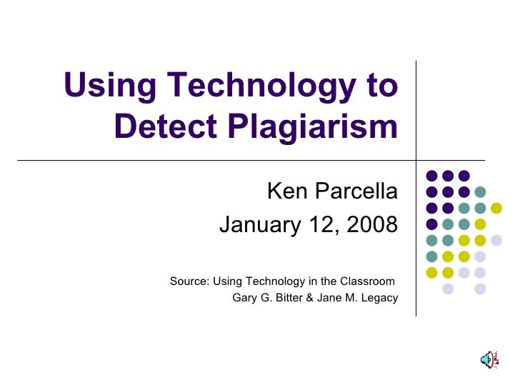 Using Technology to Detect Plagiarism Ken Parcella January 12, 2008 Source: Using Technology in the Classroom  Gary G. Bit...