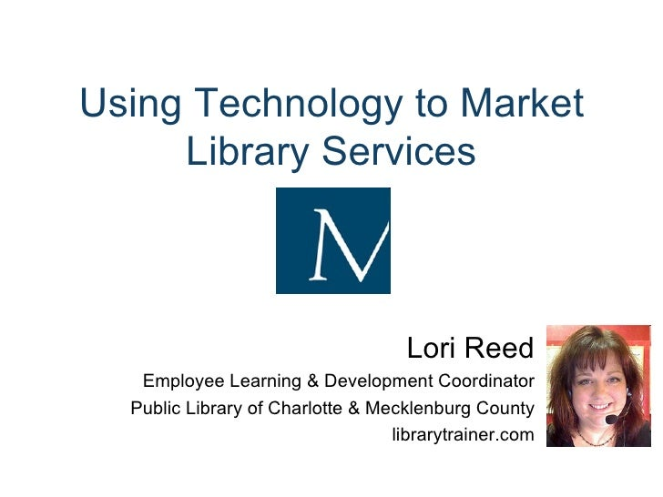 Using Technology to Market Library Services Lori Reed Employee Learning & Development Coordinator Public Library of Charlo...