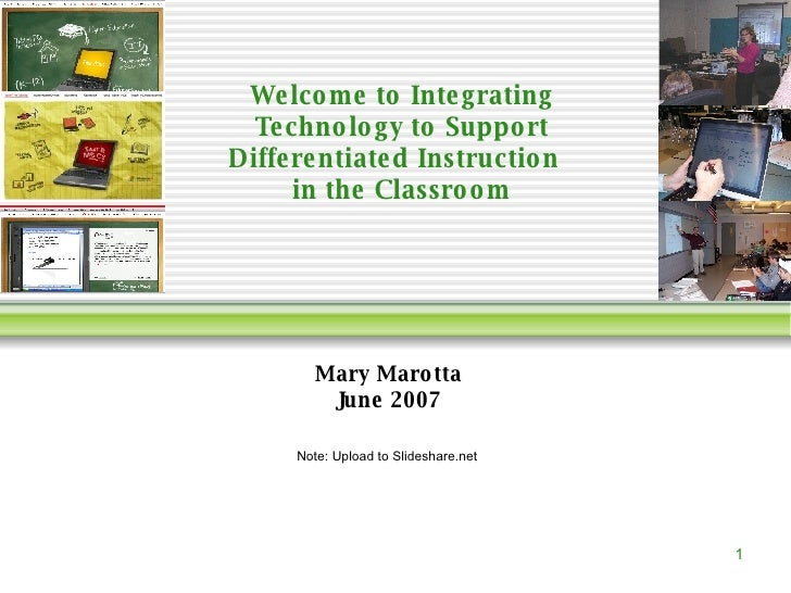 Welcome to Integrating Technology to Support Differentiated Instruction  in the Classroom Mary Marotta June 2007 Note: Upl...