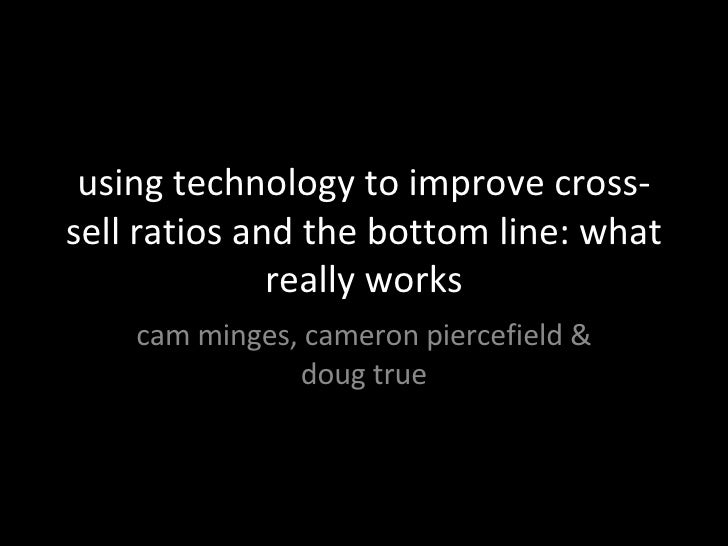 using technology to improve cross-sell ratios and the bottom line: what really works cam minges, cameron piercefield & dou...