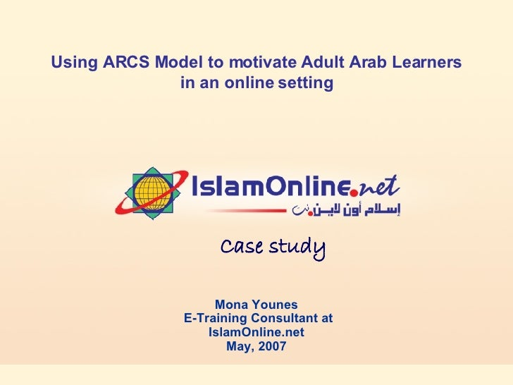 Mona Younes E-Training Consultant at  IslamOnline.net May, 2007 Using ARCS Model to motivate Adult Arab Learners in an onl...