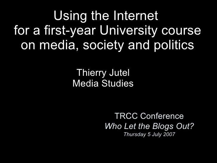 TRCC Conference Who Let the Blogs Out? Thursday 5 July 2007 <ul><li>Thierry Jutel </li></ul><ul><li>Media Studies </li></u...