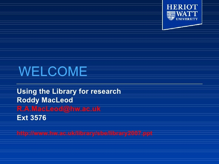 WELCOME Using the Library for research Roddy MacLeod [email_address] Ext 3576 http://www.hw.ac.uk/library/sbe/library2007....