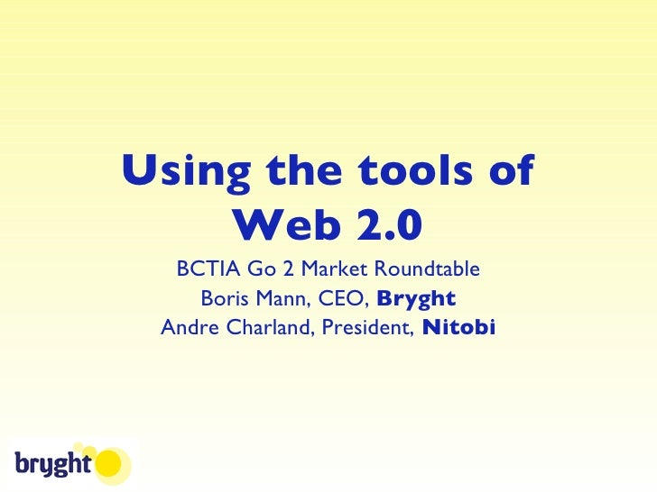 Using the tools of Web 2.0 <ul><li>BCTIA Go 2 Market Roundtable </li></ul><ul><li>Boris Mann, CEO,  Bryght </li></ul><ul><...