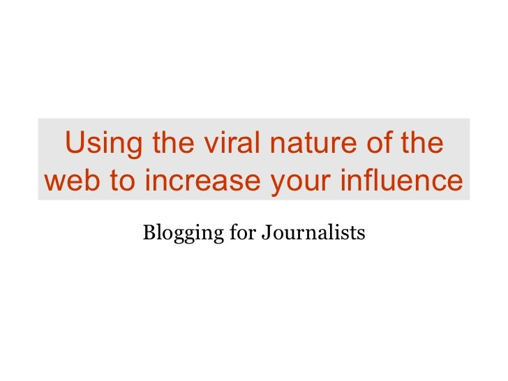 Using the viral nature of the web to increase your influence Blogging for Journalists