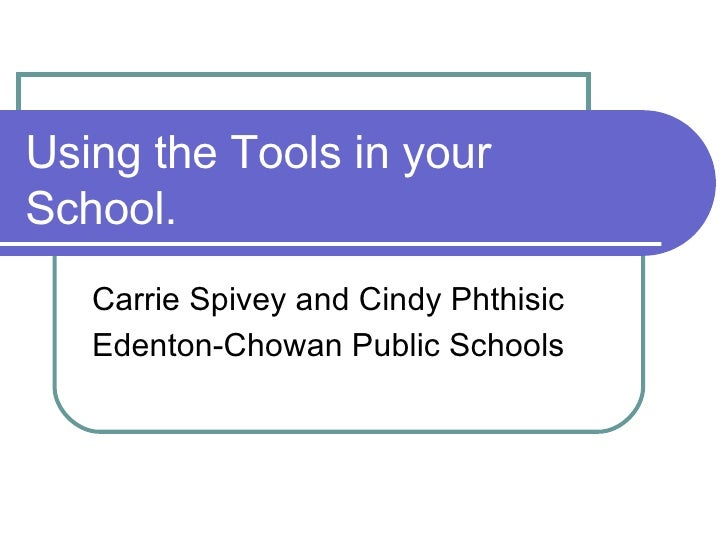 Using the Tools in your School. Carrie Spivey and Cindy Phthisic  Edenton-Chowan Public Schools