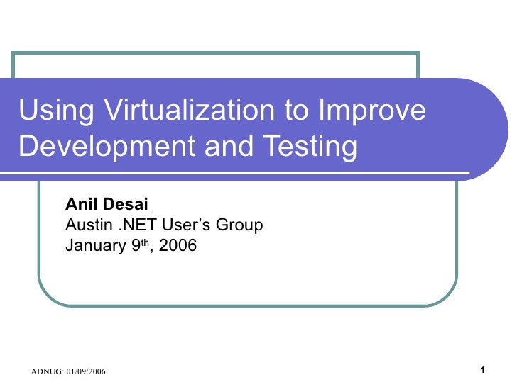 Using Virtualization to Improve Development and Testing Anil Desai Austin .NET User's Group January 9 th , 2006