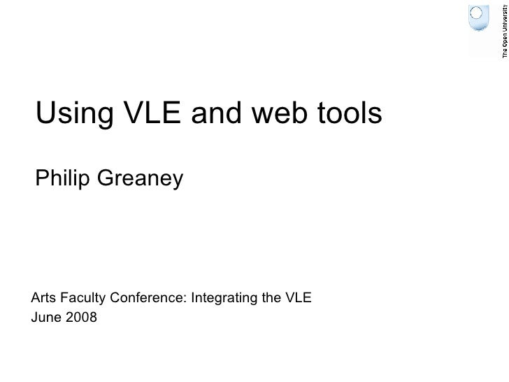 Using VLE and web tools Philip Greaney Arts Faculty Conference: Integrating the VLE June 2008