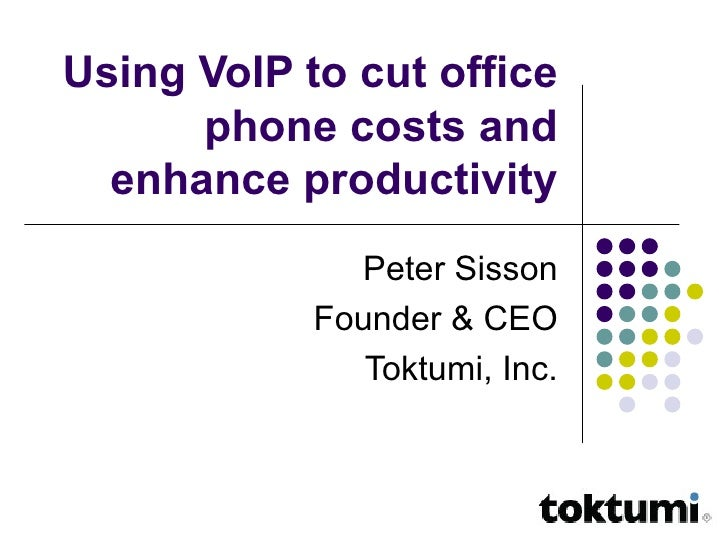 Using VoIP to cut office phone costs and enhance productivity Peter Sisson Founder & CEO Toktumi, Inc.