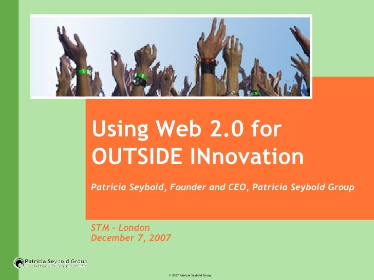 Using Web 2.0 for OUTSIDE INnovation Patricia Seybold, Founder and CEO, Patricia Seybold Group STM - London December 7, 2007