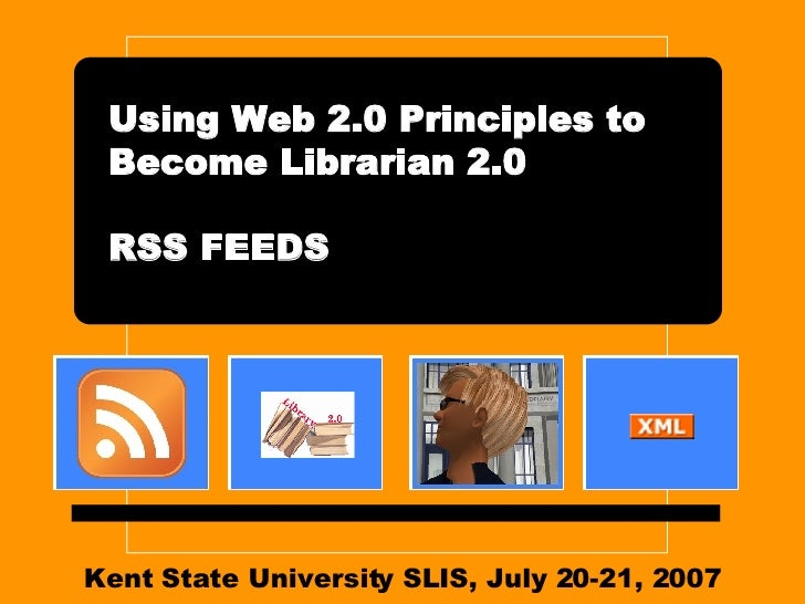 Kent State University SLIS, July 20-21, 2007 Using Web 2.0 Principles to Become Librarian 2.0 RSS FEEDS
