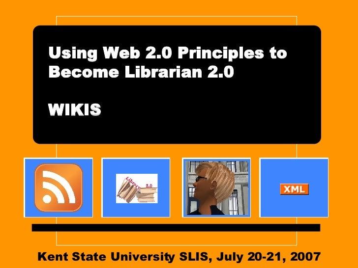 Kent State University SLIS, July 20-21, 2007 Using Web 2.0 Principles to Become Librarian 2.0 WIKIS