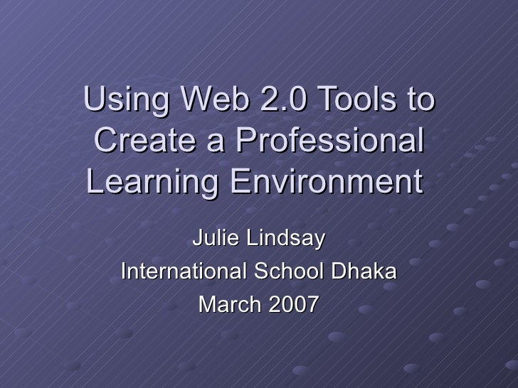 Using Web 2.0 Tools to Create a Professional Learning Environment  Julie Lindsay International School Dhaka March 2007