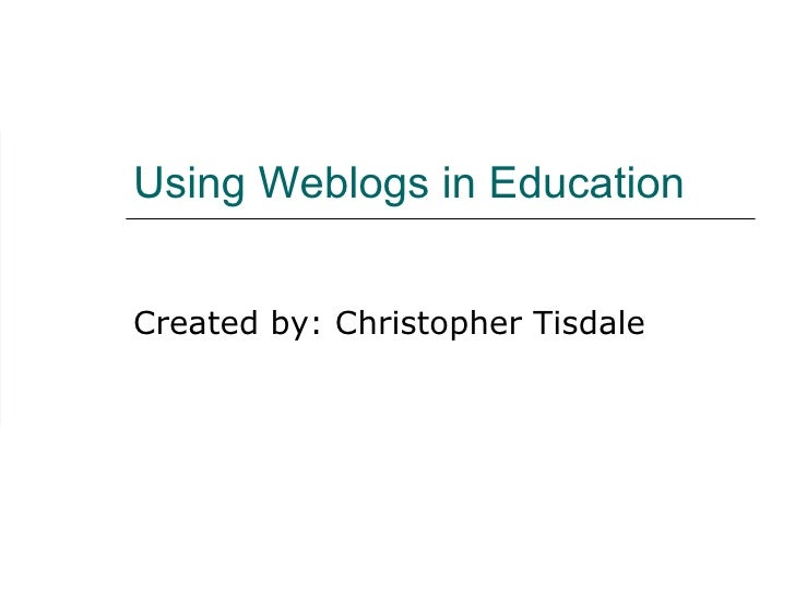 Using Weblogs in Education Created by: Christopher Tisdale