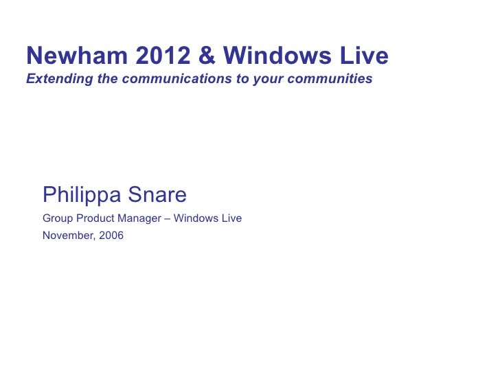 Newham 2012 & Windows Live   Extending the communications to your communities Philippa Snare Group Product Manager – Windo...