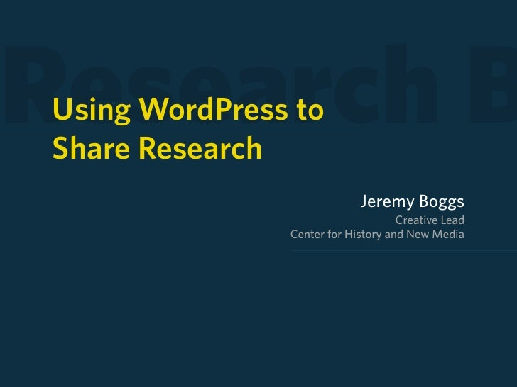 Research B Using WordPress to Share Research                             Jeremy Boggs                                     ...