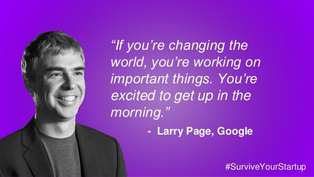 """If you're changing the world, you're working on important things. You're excited to get up in the morning."" - Larry Page,..."