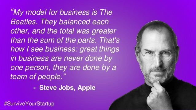 """My model for business is The Beatles. They balanced each other, and the total was greater than the sum of the parts. That..."