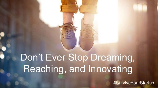 Don't Ever Stop Dreaming, Reaching, and Innovating #SurviveYourStartup