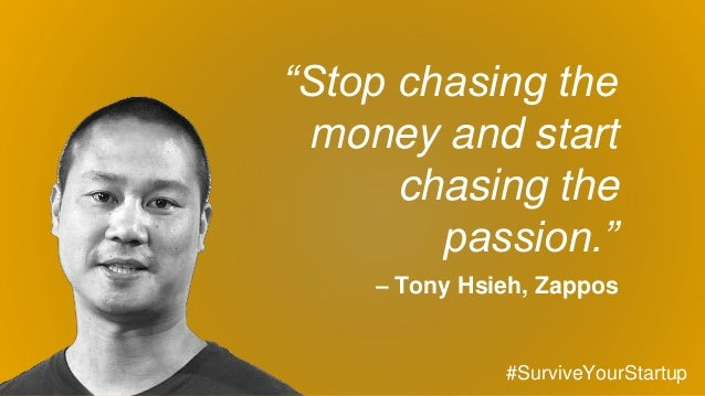 """""""Stop chasing the money and start chasing the passion."""" – Tony Hsieh, Zappos #SurviveYourStartup"""