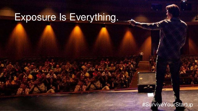 Exposure Is Everything. #SurviveYourStartup