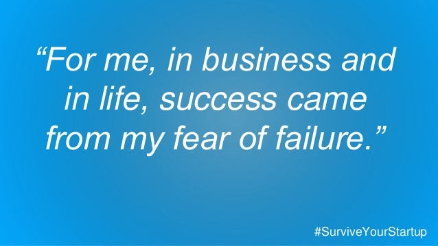 """""""For me, in business and in life, success came from my fear of failure."""" #SurviveYourStartup"""