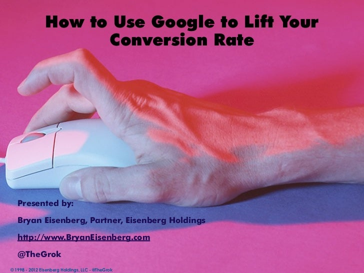 How to Use Google to Lift Your                      Conversion Rate   Presented by:   Bryan Eisenberg, Partner, Eisenberg ...