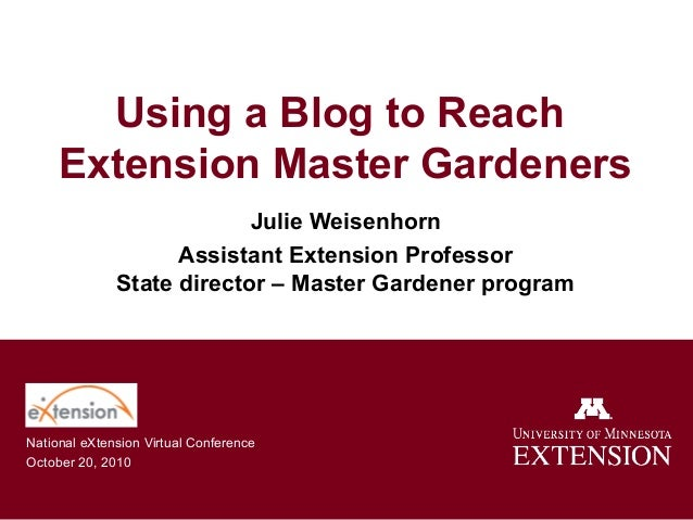 Using a Blog to Reach Extension Master Gardeners Julie Weisenhorn Assistant Extension Professor State director – Master Ga...