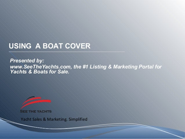 Yacht Sales & Marketing. Simplified USING A BOAT COVER Presented by: www.SeeTheYachts.com, the #1 Listing & Marketing Port...