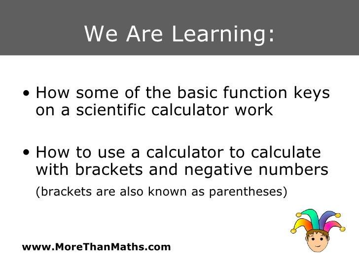 We Are Learning: <ul><li>How some of the basic function keys on a scientific calculator work </li></ul><ul><li>How to use ...