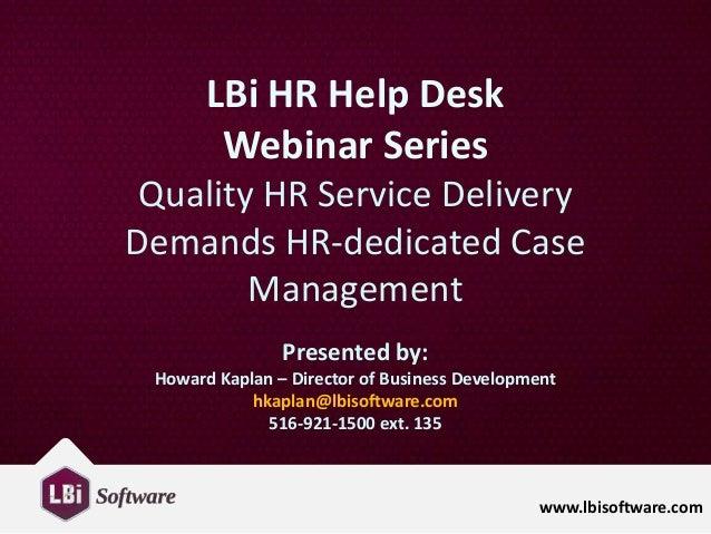 www.lbisoftware.com LBi HR Help Desk Webinar Series Quality HR Service Delivery Demands HR-dedicated Case Management Prese...