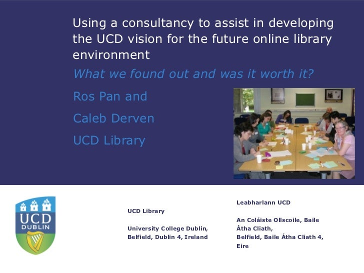 Using a consultancy to assist in developingthe UCD vision for the future online libraryenvironmentWhat we found out and wa...
