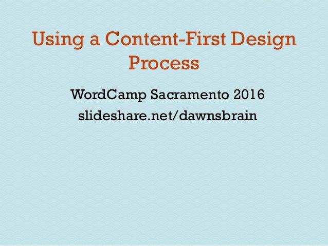 Using a Content-First Design Process WordCamp Sacramento 2016 slideshare.net/dawnsbrain