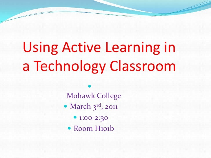 Using Active Learning in a Technology Classroom<br />Mohawk College<br />March 3rd, 2011<br />1:00-2:30<br />Room H101b<br />