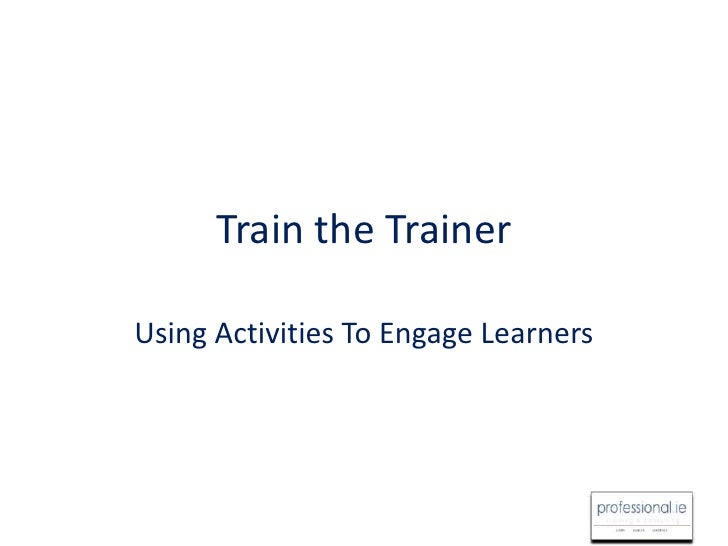 Train the Trainer <br />Using Activities To Engage Learners<br />