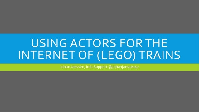 USING ACTORS FOR THE INTERNET OF (LEGO) TRAINS Johan Janssen, Info Support @johanjanssen42