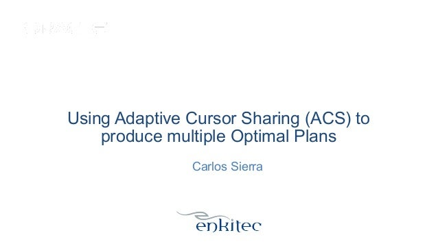 Using Adaptive Cursor Sharing (ACS) to produce multiple Optimal Plans Carlos Sierra