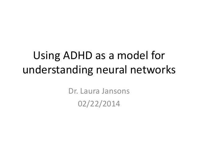 Using ADHD as a model for understanding neural networks Dr. Laura Jansons 02/22/2014
