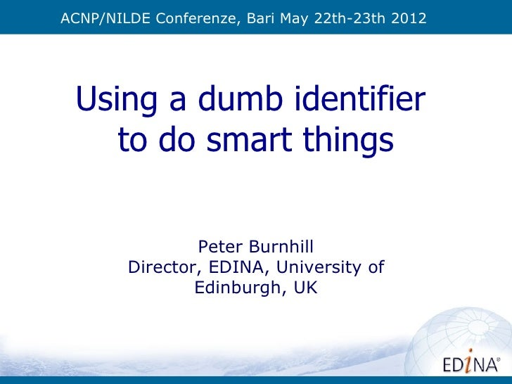 ACNP/NILDE Conferenze, Bari May 22th-23th 2012 Using a dumb identifier    to do smart things                Peter Burnhill...