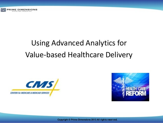 Using Advanced Analytics for Value-based Healthcare Delivery  Copyright © Prime Dimensions 2013 All rights reserved.