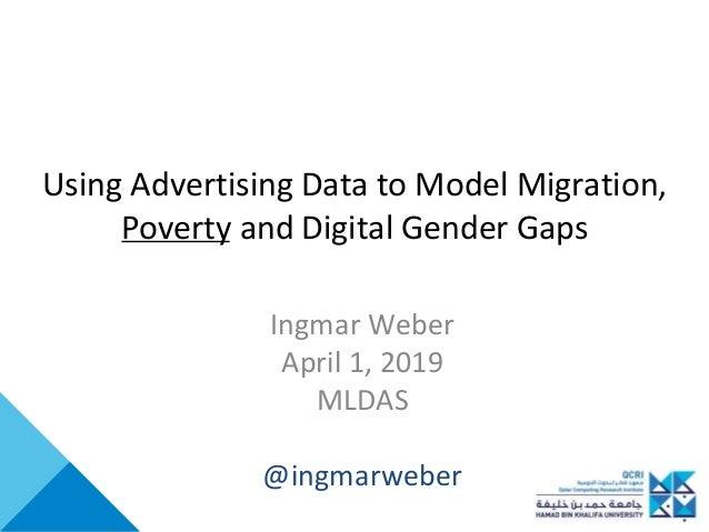 Using Advertising Data to Model Migration, Poverty and Digital Gender Gaps Ingmar Weber April 1, 2019 MLDAS @ingmarweber