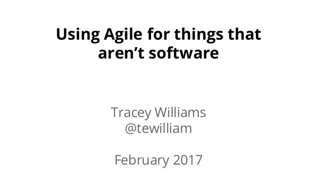 Using Agile for things that aren't software Tracey Williams @tewilliam February 2017