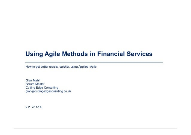 Using Agile Methods in Financial Services  How to get better results, quicker, using Applied -Agile  Gian Mahil  Scrum Mas...