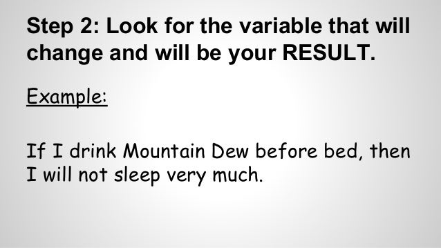 Step 2: Look for the variable that will  change and will be your RESULT.  Example:  If I drink Mountain Dew before bed, th...